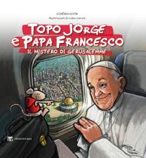 Topo Jorge e Papa Francesco. Il mistero di Gerusalemme - Ivano Ceriani, Stefano Gorla