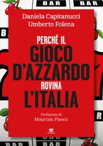 Perché il gioco d'azzardo rovina l'Italia - Daniela Capitanucci, Umberto Folena